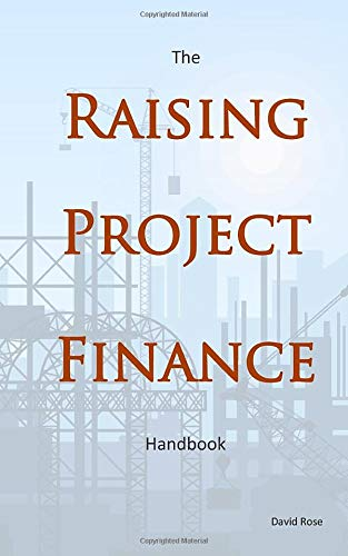 The Raising Project Finance Handbook by David Rose will save time, energy and money